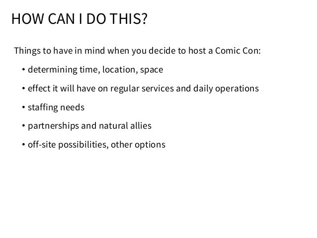 HOW CAN I DO THIS? Things to have in mind when you decide to host a Comic Con: • determining time, location, space • effec...