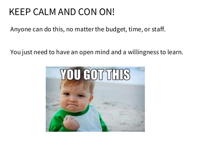 KEEP CALM AND CON ON! Anyone can do this, no matter the budget, time, or staff. You just need to have an open mind and a w...
