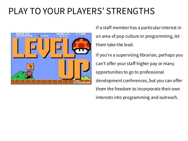PLAY TO YOUR PLAYERS' STRENGTHS If a staff member has a particular interest in an area of pop culture or programming, let ...