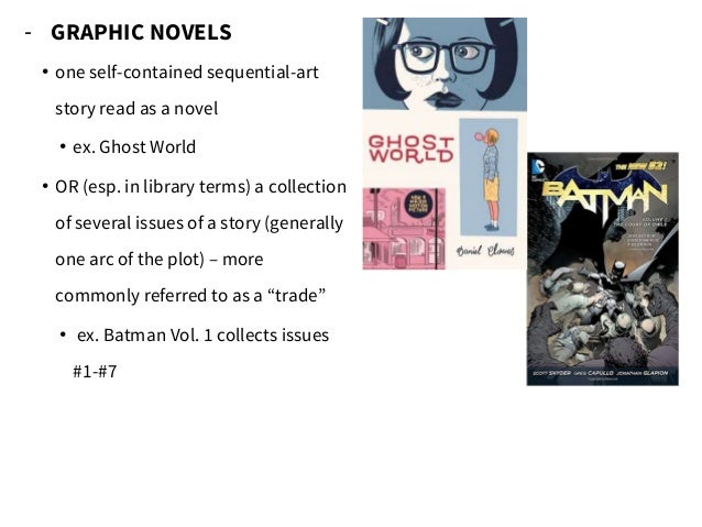 - GRAPHIC NOVELS • one self-contained sequential-art story read as a novel • ex. Ghost World • OR (esp. in library terms) ...