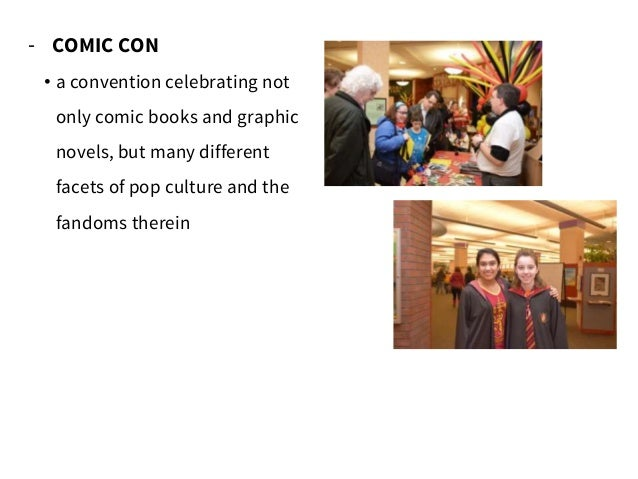 - COMIC CON • a convention celebrating not only comic books and graphic novels, but many different facets of pop culture a...