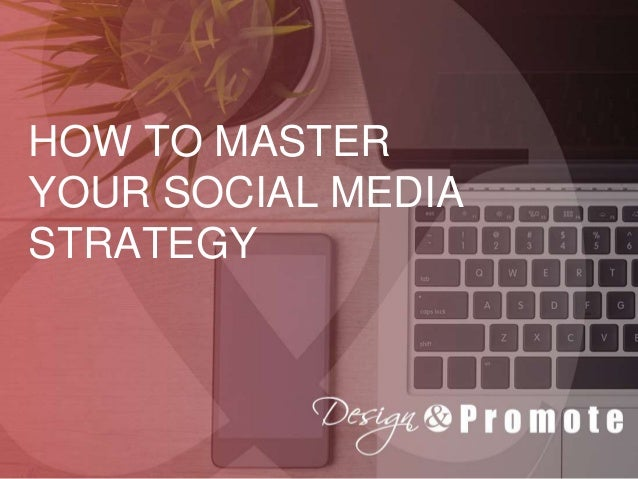 HOW TO MASTER YOUR SOCIAL MEDIA STRATEGY