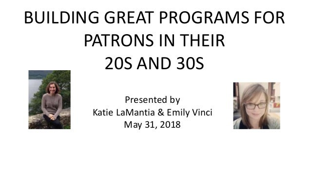 BUILDING GREAT PROGRAMS FOR PATRONS IN THEIR 20S AND 30S Presented By Katie LaMantia Emily