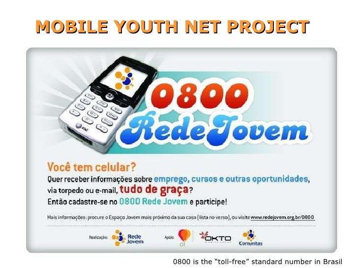 "MOBILE YOUTH NET PROJECT www.redejovem.org.br/0800 0800 is the ""toll-free"" standard number in Brasil"