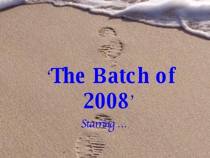 <ul><li>' The Batch of 2008 ' </li></ul><ul><li>Starring … </li></ul>