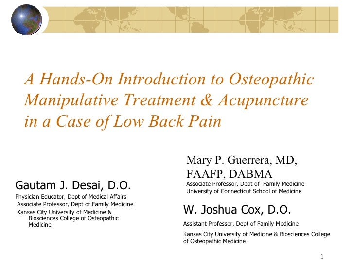 A Hands-On Introduction to Osteopathic Manipulative Treatment & Acupuncture in a Case of Low Back Pain   <ul><li>Gautam J....