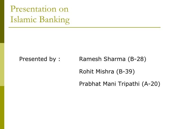 Presentation on  Islamic Banking <ul><li>Presented by : Ramesh Sharma (B-28) </li></ul><ul><li>  Rohit Mishra (B-39) </li>...