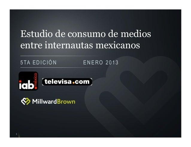 Estudio de consumo de medios    entre internautas mexicanos    5 TA E D I C I Ó N   ENERO 20131