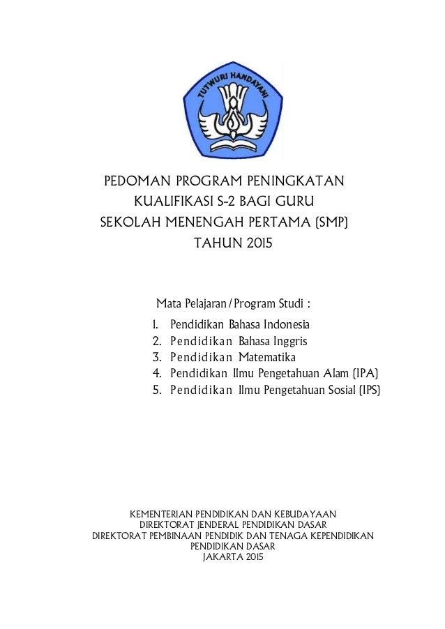 PEDOMAN PROGRAM PENINGKATAN KUALIFIKASI S-2 BAGI GURU SEKOLAH MENENGAH PERTAMA (SMP) TAHUN 2015 Mata Pelajaran/Program Stu...
