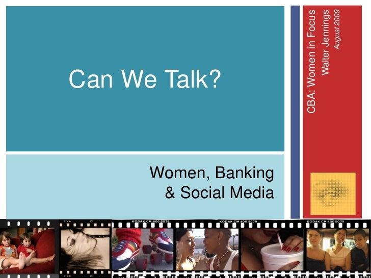 Can We Talk?   Women, Banking  & Social Media                       CBA: Women in Focus                               Walt...