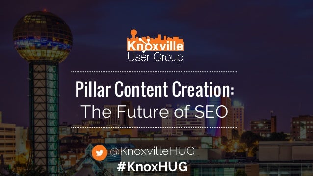 Pillar Content Creation: The Future of SEO @KnoxvilleHUG #KnoxHUG