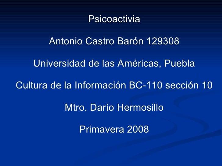 Psicoactivia Antonio Castro Barón 129308 Universidad de las Américas, Puebla Cultura de la Información BC-110 sección 10 M...