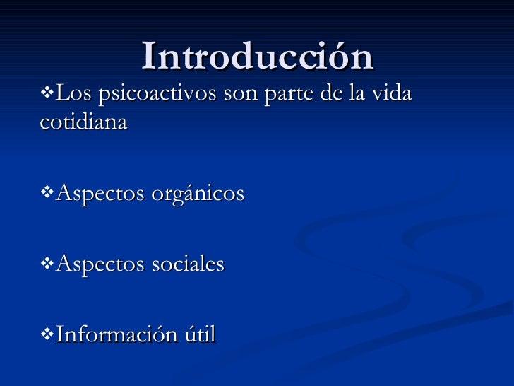 Introducción <ul><li>Los psicoactivos son parte de la vida cotidiana </li></ul><ul><li>Aspectos orgánicos </li></ul><ul><l...