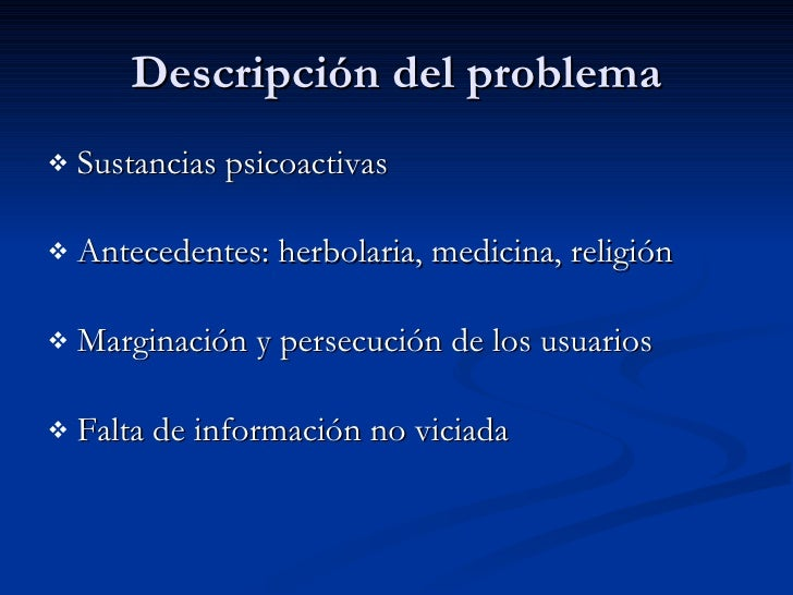 Descripción del problema <ul><li>Sustancias psicoactivas </li></ul><ul><li>Antecedentes: herbolaria, medicina, religión </...