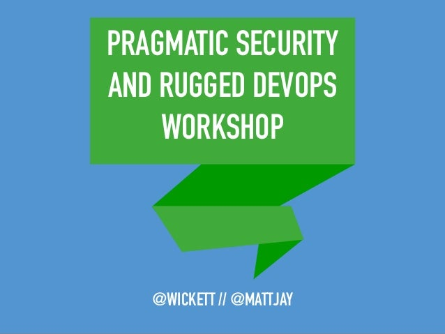 PRAGMATIC SECURITY AND RUGGED DEVOPS WORKSHOP @WICKETT // @MATTJAY