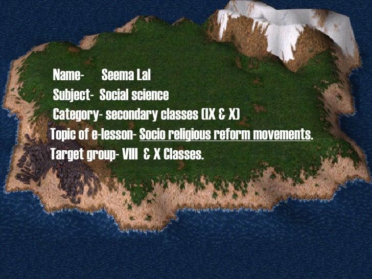 Name-  Seema Lal Subject-  Social science Category- secondary classes (IX & X) Topic of e-lesson-  Socio religious reform ...