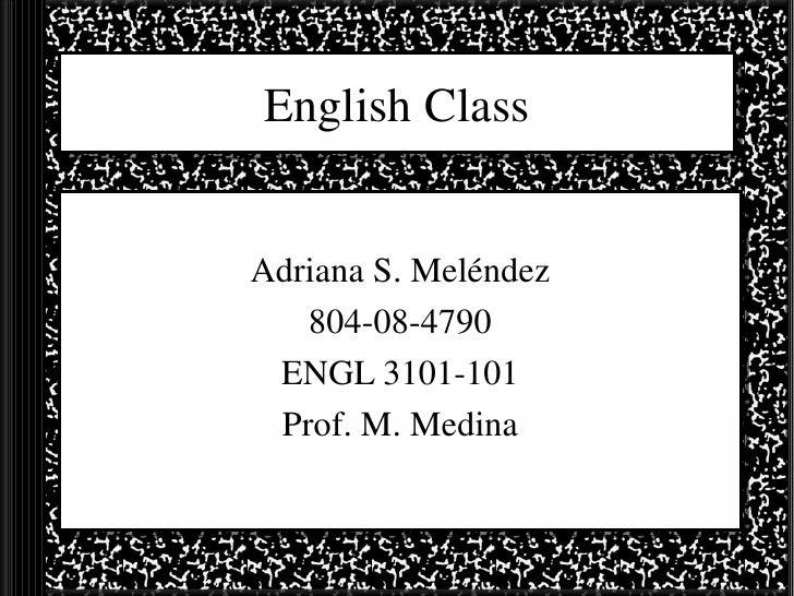 English Class Adriana S. Meléndez 804-08-4790 ENGL 3101-101 Prof. M. Medina