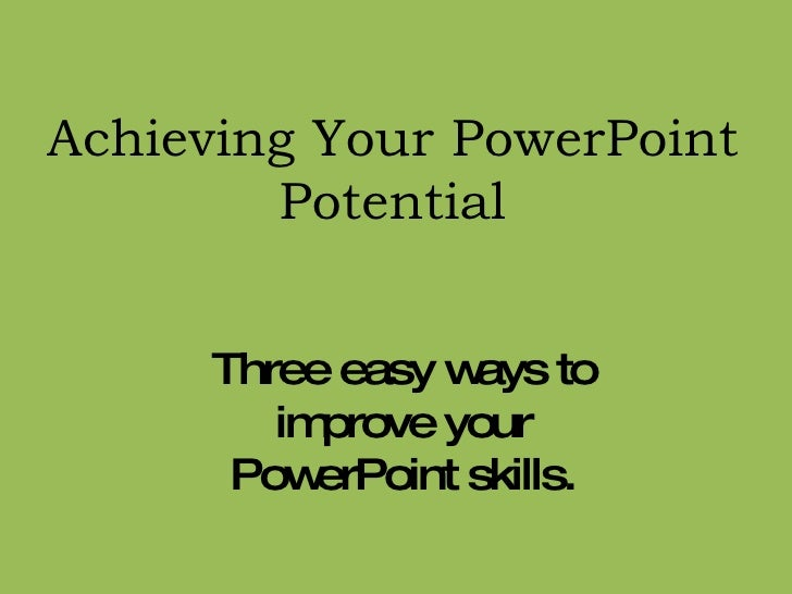 Achieving Your PowerPoint Potential Three easy ways to improve your PowerPoint skills.