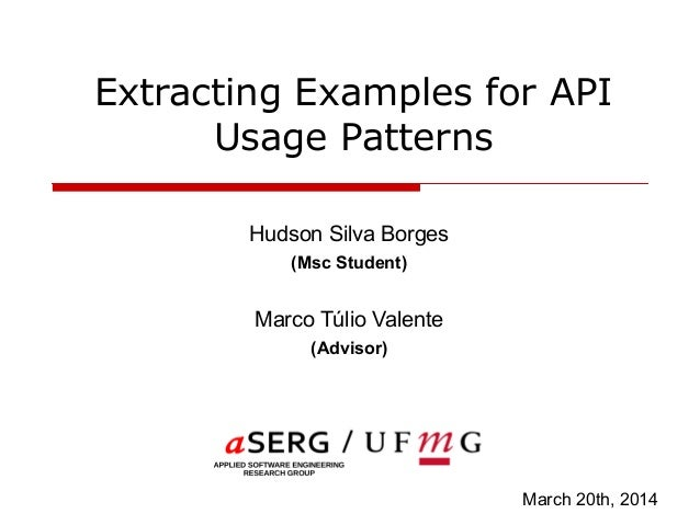 Extracting Examples for API Usage Patterns Hudson Silva Borges (Msc Student) Marco Túlio Valente (Advisor) March 20th, 2014