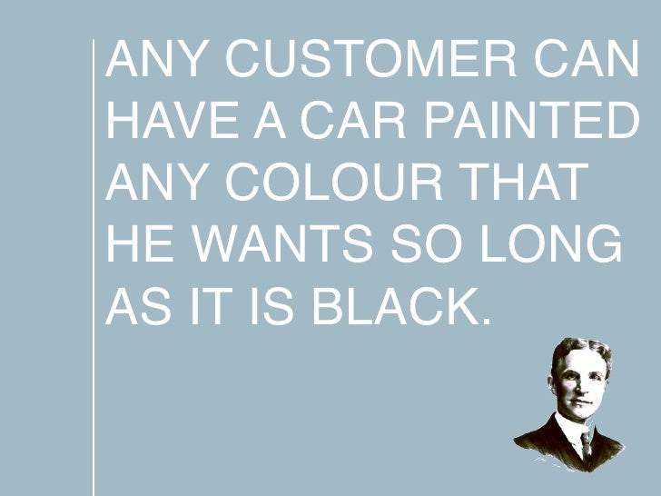 ANY CUSTOMER CAN HAVE A CAR PAINTED ANY COLOUR THAT HE WANTS SO LONG AS IT IS BLACK.