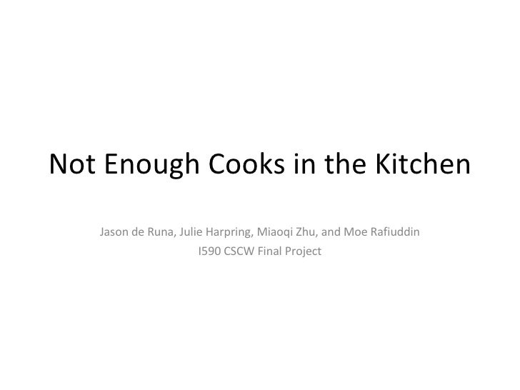 Not Enough Cooks in the Kitchen Jason de Runa, Julie Harpring, Miaoqi Zhu, and Moe Rafiuddin I590 CSCW Final Project
