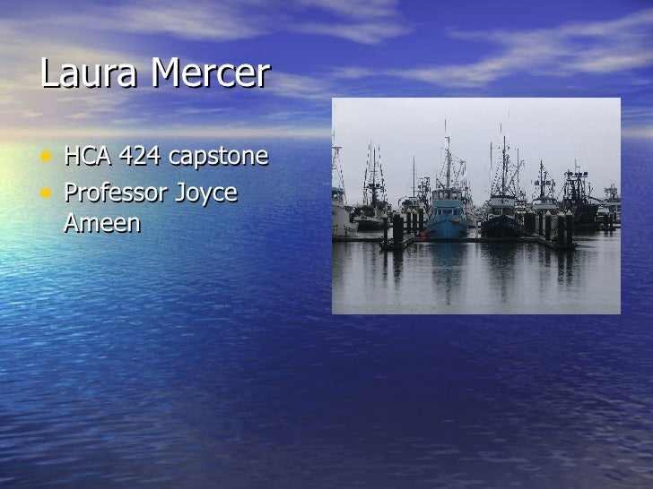 Laura Mercer <ul><li>HCA 424 capstone </li></ul><ul><li>Professor Joyce Ameen </li></ul>