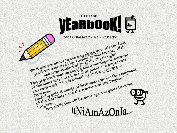 TITLE PAGE- yEaRbOoK! 2008 UNIAMAZONIA UNIVERSITY   What you are about to see may  shock  you. It's the first yearbook eve...