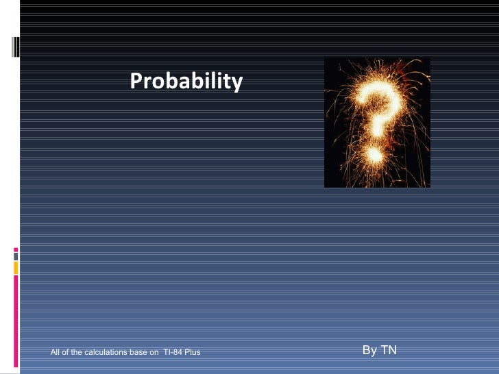 Probability By TN All of the calculations base on  TI-84 Plus