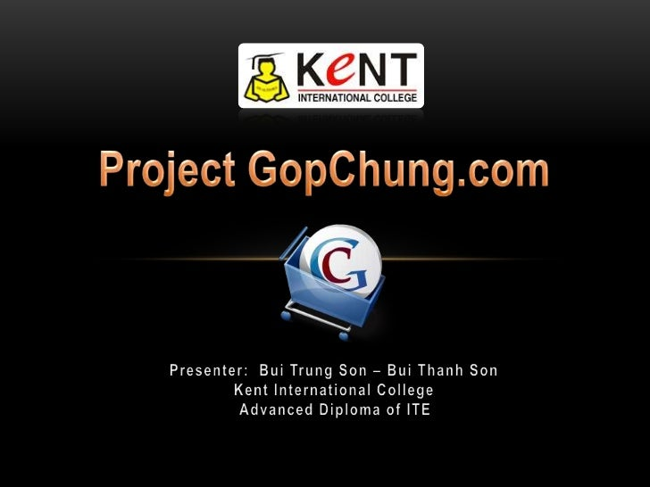 Project GopChung.com<br />Presenter:  Bui Trung Son – Bui Thanh Son<br />Kent International College<br />Advanced Diploma ...