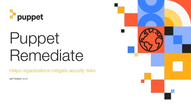 Puppet Remediate Helps organizations mitigate security risks SEPTEMBER 2019