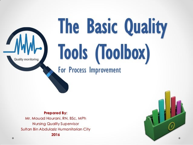 The Basic Quality Tools (Toolbox) For Process Improvement Prepared By: Mr. Mouad Hourani, RN, BSc, MPh Nursing Quality Sup...