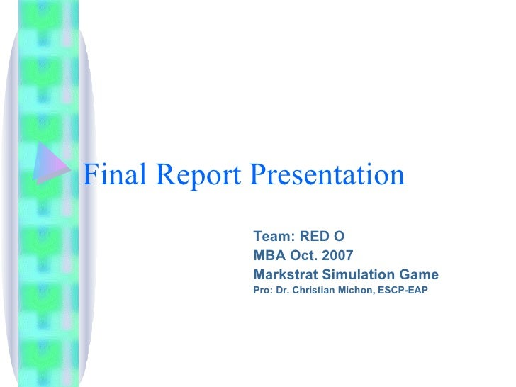 Final Report Presentation Team: RED O MBA Oct. 2007 Markstrat Simulation Game Pro: Dr. Christian Michon, ESCP-EAP