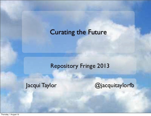 Curating the Future Repository Fringe 2013 Jacqui Taylor @jacquitaylorfb Thursday, 1 August 13