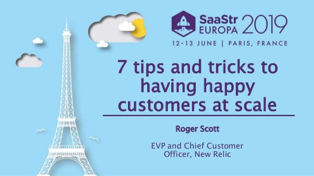 7 tips and tricks to having happy customers at scale Roger Scott EVP and Chief Customer Officer, New Relic