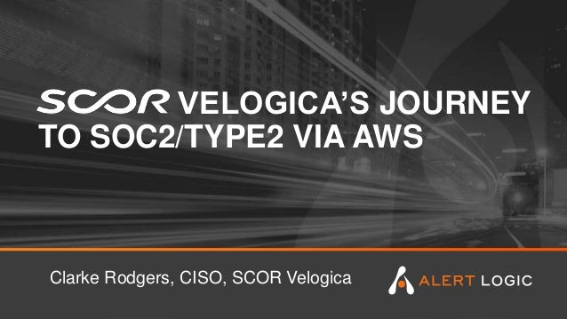 VELOGICA'S JOURNEY TO SOC2/TYPE2 VIA AWS Clarke Rodgers, CISO, SCOR Velogica