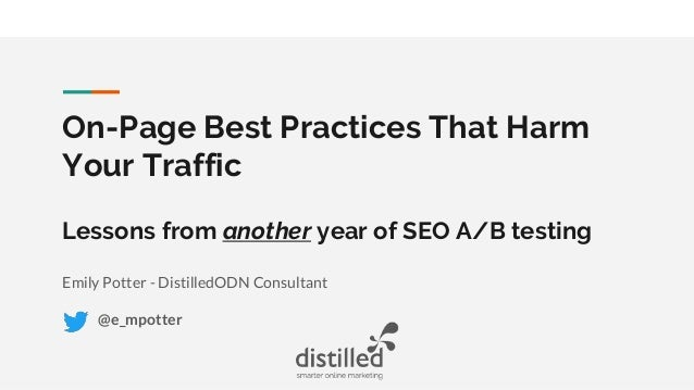 On-Page Best Practices That Harm Your Traffic Lessons from another year of SEO A/B testing Emily Potter - DistilledODN Con...