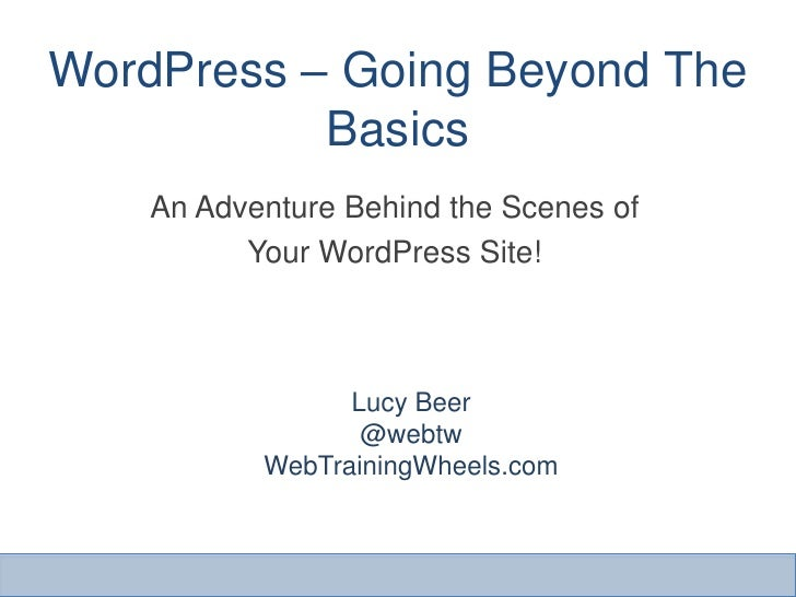 WordPress – Going Beyond The           Basics    An Adventure Behind the Scenes of          Your WordPress Site!          ...