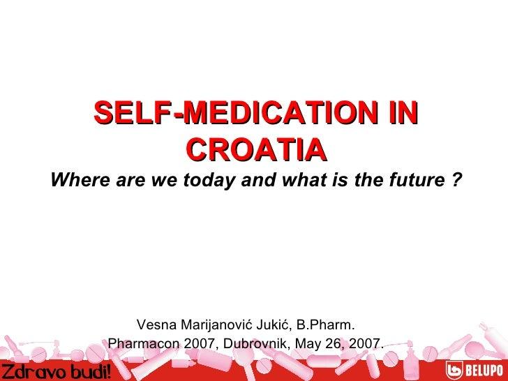 Vesna Marijanović Jukić, B.Pharm. Pharmacon 2007, Dubrovnik, May 26, 2007. SELF-MEDICATION IN CROATIA Where are we today a...