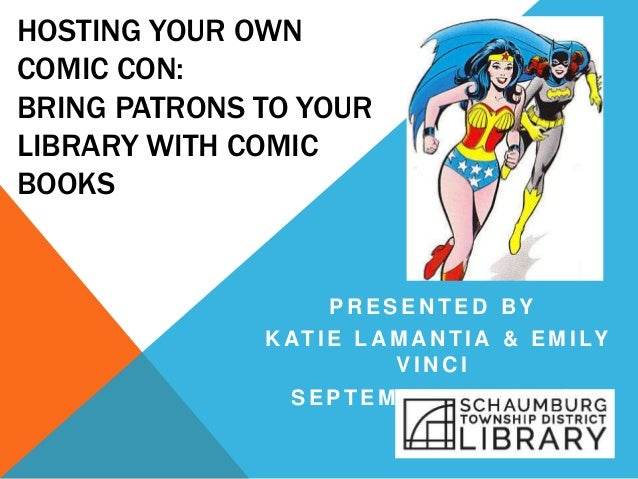 HOSTING YOUR OWN COMIC CON: BRING PATRONS TO YOUR LIBRARY WITH COMIC BOOKS P R E S E N T E D B Y K AT I E L A M A N T I A ...