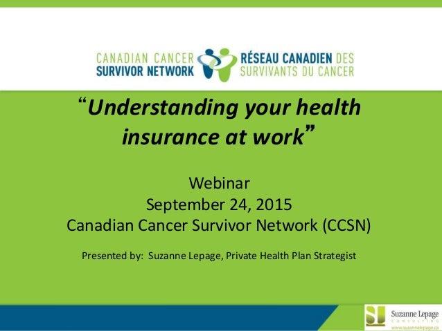 "1 ""Understanding your health insurance at work"" Webinar September 24, 2015 Canadian Cancer Survivor Network (CCSN) Present..."