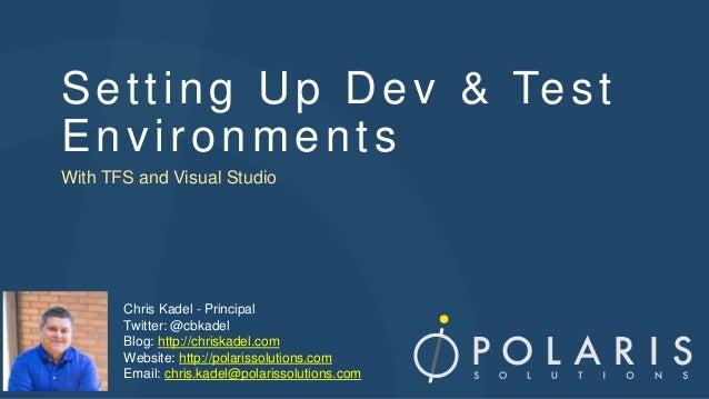 Setting Up Dev & Test Environments With TFS and Visual Studio Chris Kadel - Principal Twitter: @cbkadel Blog: http://chris...