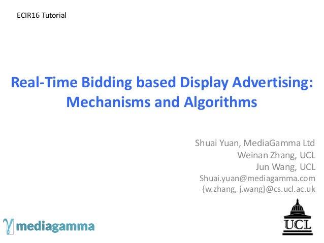 Real-Time Bidding based Display Advertising: Mechanisms and Algorithms Shuai Yuan, MediaGamma Ltd Weinan Zhang, UCL Jun Wa...