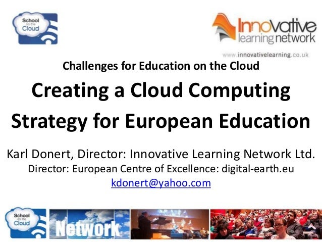 Challenges for Education on the Cloud Creating a Cloud Computing Strategy for European Education Karl Donert, Director: In...