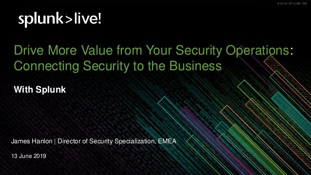 © 2019 SPLUNK INC.© 2019 SPLUNK INC. Drive More Value from Your Security Operations: Connecting Security to the Business W...