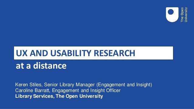 UX AND USABILITY RESEARCH at a distance Keren Stiles, Senior Library Manager (Engagement and Insight) Caroline Barratt, En...