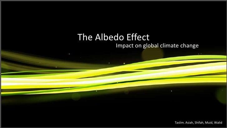 The Albedo Effect Impact on global climate change Taslim. Asiah, Shifah, Muid, Walid