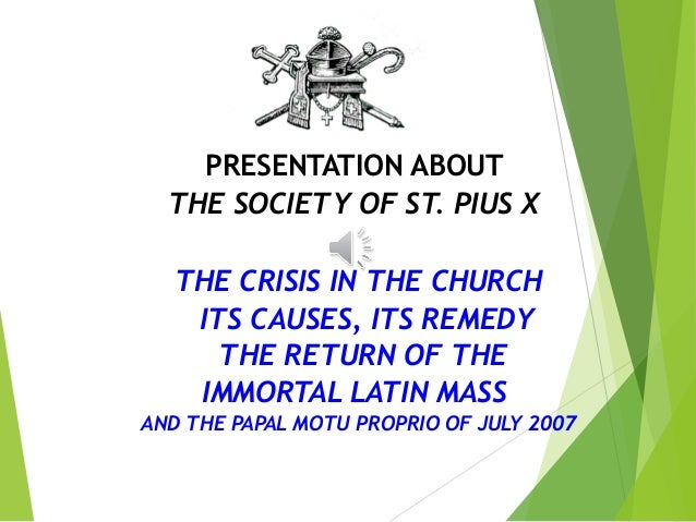 PRESENTATION ABOUT THE SOCIETY OF ST. PIUS X THE CRISIS IN THE CHURCH ITS CAUSES, ITS REMEDY THE RETURN OF THE IMMORTAL LA...