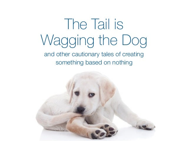 The Tail is Wagging the Dog and other cautionary tales of creating something based on nothing