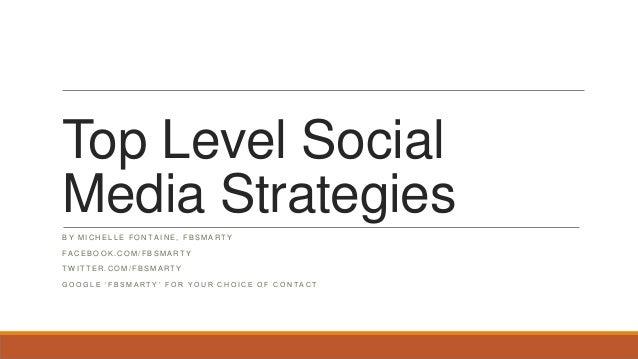 Top Level Social Media Strategies B Y M I C H E L L E F O N T A I N E , F B S M A R T Y F A C E B O O K . C O M / F B S M ...