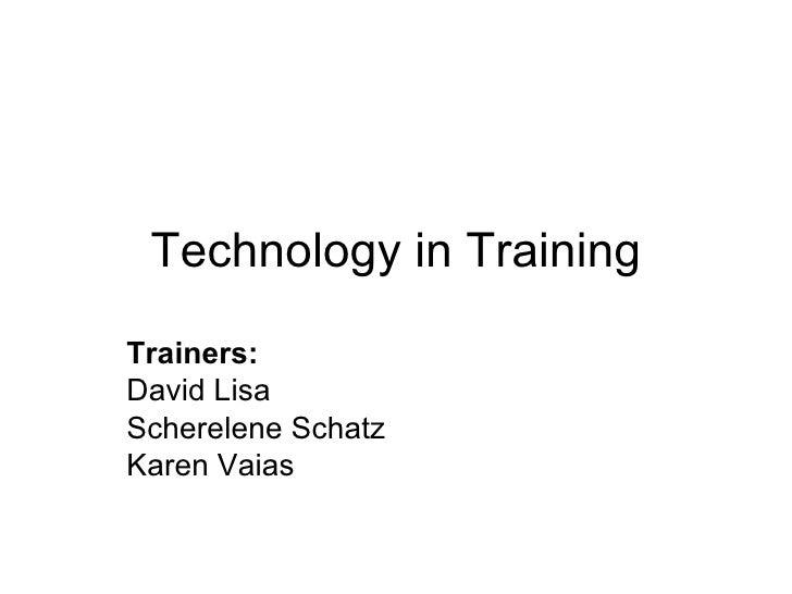 Technology in Training Trainers:   David Lisa Scherelene Schatz Karen Vaias